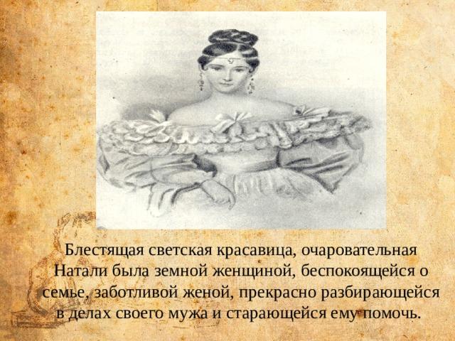 Блестящая светская красавица, очаровательная Натали была земной женщиной, беспокоящейся о семье, заботливой женой, прекрасно разбирающейся в делах своего мужа и старающейся ему помочь.  Пушкин пишет: «...Жена моя прелесть, ичем доле ясней живу, тем более люблю это милое, чистое, доброе создание, которого яничем незаслужил перед богом...» Блестящая светская красавица, очаровательная Натали была земной женщиной, беспокоящейся о семье, заботливой женой, прекрасно разбирающейся в делах своего мужа и старающейся ему помочь.