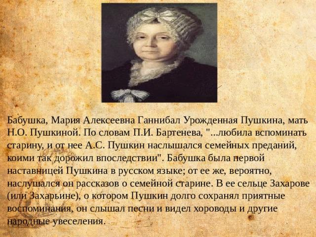 Бабушка, Мария Алексеевна Ганнибал Урожденная Пушкина, мать Н.О. Пушкиной. По словам П.И. Бартенева,