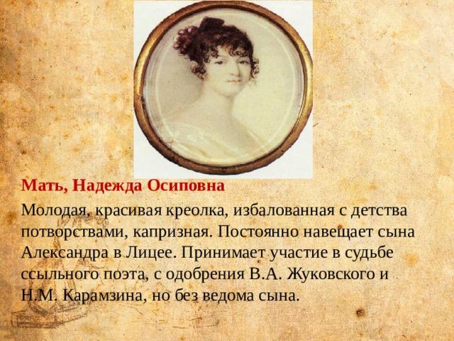 Мать, Надежда Осиповна Молодая, красивая креолка, избалованная с детства потворствами, капризная. Постоянно навещает сына Александра в Лицее. Принимает участие в судьбе ссыльного поэта, с одобрения В.А. Жуковского и Н.М. Карамзина, но без ведома сына. Мать - Надежда Осиповна Слыла красавицей, блистала на балах, но была женщиной с тяжёлым характером. Она получила прекрасное домашнее воспитание, разумеется французское. Она была начитана, остроумна, насмешлива.