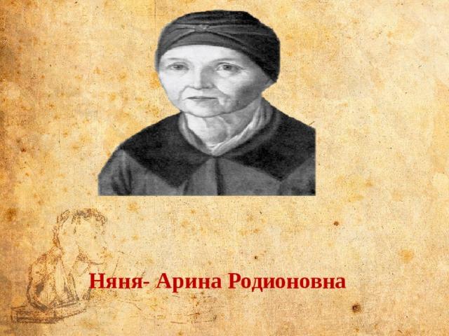 Няня - Арина Родионовна, когда то вынянчившая мать Пушкина, а теперь нянчившая всех ее детей —женщина честная,преданнаяиочень умная. Она знала бесчисленное количество поговорок, пословиц, песен и сказок и охотно сообщала их своему питомцу. Няня- Арина Родионовна