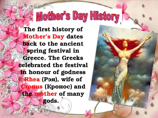 The first history of Mother's Day dates back to the ancient spring festival in Greece. The Greeks celebrated the festival in honour of godness Rhea (Рэя), wife of Cronus (Кронос) and the mother of many gods.