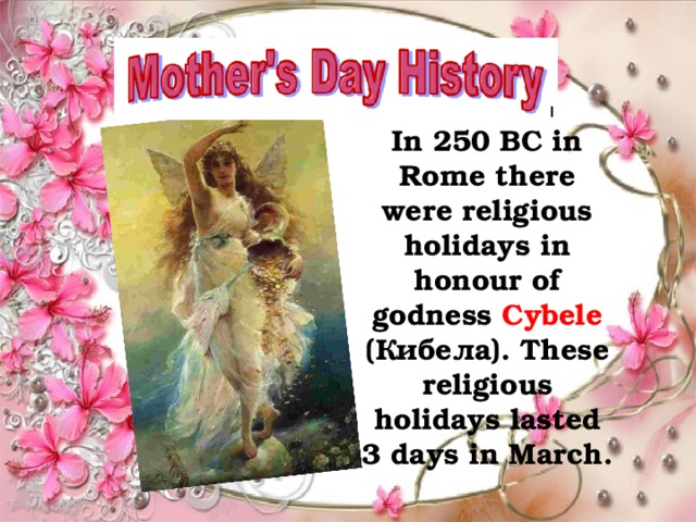 In 250 BC in Rome there were religious holidays in honour of godness Cybele (Кибела). These religious holidays lasted 3 days in March.