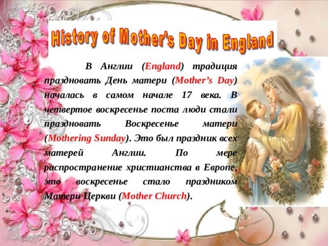 В Англии ( England ) традиция праздновать День матери ( Mother's Day ) началась в самом начале 17 века. В четвертое воскресенье поста люди стали праздновать Воскресенье матери ( Mothering Sunday ). Это был праздник всех матерей Англии. По мере распространение христианства в Европе, это воскресенье стало праздником Матери Церкви ( Mother Church ).
