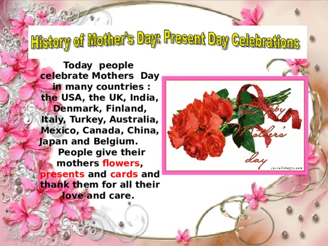 Today people celebrate Mothers Day in many countries : the USA, the UK, India, Denmark, Finland, Italy, Turkey, Australia, Mexico, Canada, China, Japan and Belgium. People give their mothers flowers , presents and cards and thank them for all their love and care.