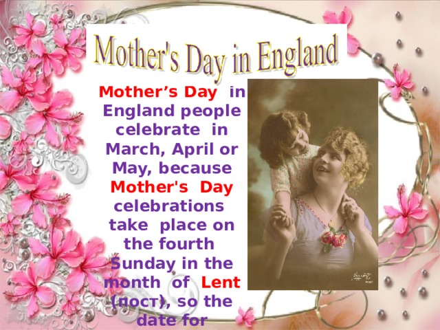 Mother's Day in England people celebrate in March, April or May, because Mother's Day celebrations take place on the fourth Sunday in the month of Lent (пост), so the date for Mother's Day changes every year.