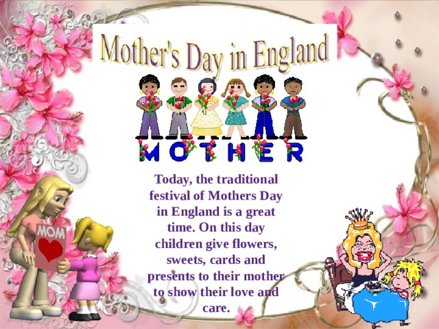 Today, the traditional festival of Mothers Day in England is a great time. On this day children give flowers, sweets, cards and presents to their mother to show their love and care.