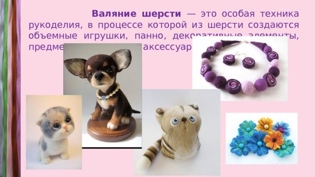 Валяние шерсти — это особая техника рукоделия, в процессе которой из шерсти создаются объемные игрушки, панно, декоративные элементы, предметы одежды или аксессуары.