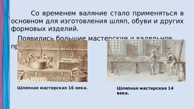 Со временем валяние стало применяться в основном для изготовления шляп, обуви и других формовых изделий.  Появились большие мастерские и валяльное производство. Шляпная мастерская 16 века. Шляпная мастерская 14 века.