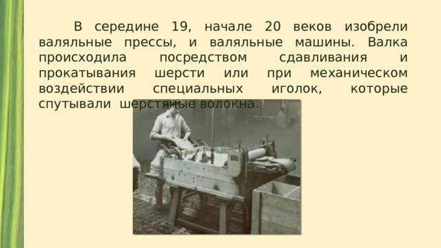 В середине 19, начале 20 веков изобрели валяльные прессы, и валяльные машины. Валка происходила посредством сдавливания и прокатывания шерсти или при механическом воздействии специальных иголок, которые спутывали шерстяные волокна.