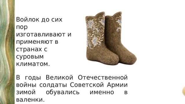 Войлок до сих пор изготавливают и применяют в странах с суровым климатом. В годы Великой Отечественной войны солдаты Советской Армии зимой обувались именно в валенки.