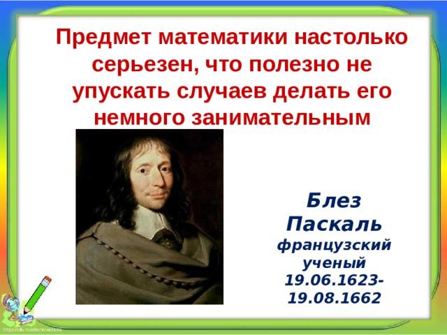 Предмет математики настолько серьезен, что полезно не упускать случаев делать его немного занимательным Блез Паскаль французский ученый 19.06.1623- 19.08.1662