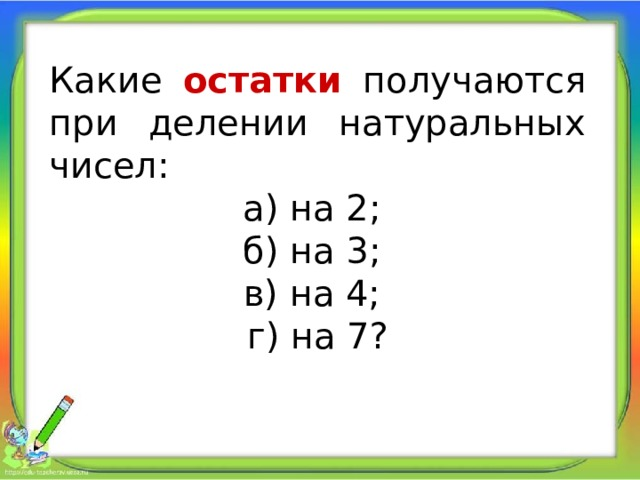 Какие остатки получаются при делении натуральных чисел: а) на 2; б) на 3; в) на 4; г) на 7?