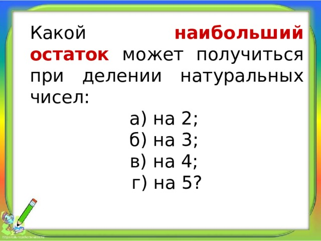 Какой наибольший остаток может получиться при делении натуральных чисел: а) на 2; б) на 3; в) на 4; г) на 5?