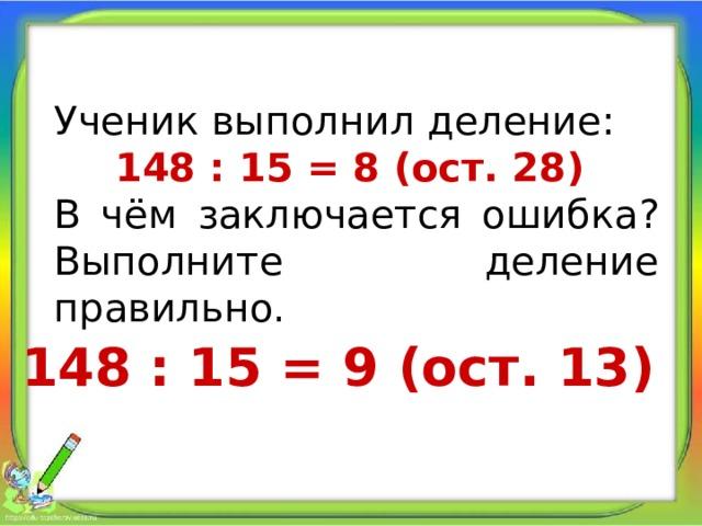 Ученик выполнил деление: 148 : 15 = 8 (ост. 28) В чём заключается ошибка? Выполните деление правильно. 148 : 15 = 9 (ост. 13)