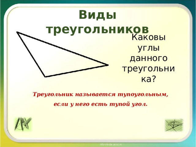 Виды треугольников Каковы углы данного треугольника? Треугольник называется тупоугольным, если у него есть тупой угол.