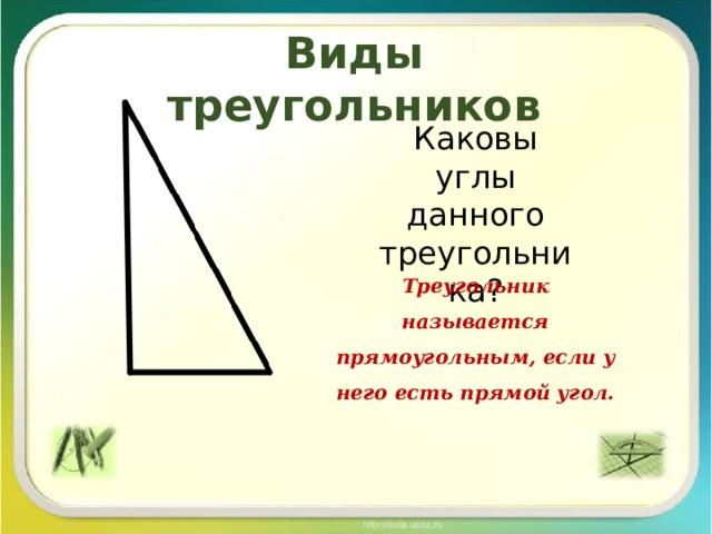 Виды треугольников Каковы углы данного треугольника? Треугольник называется прямоугольным, если у него есть прямой угол.