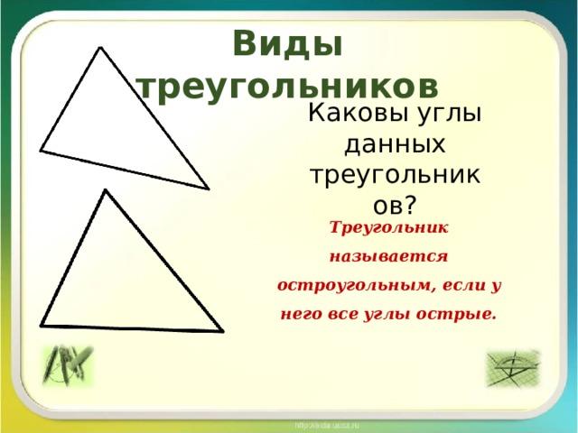 Виды треугольников Каковы углы данных треугольников? Треугольник называется остроугольным, если у него все углы острые.