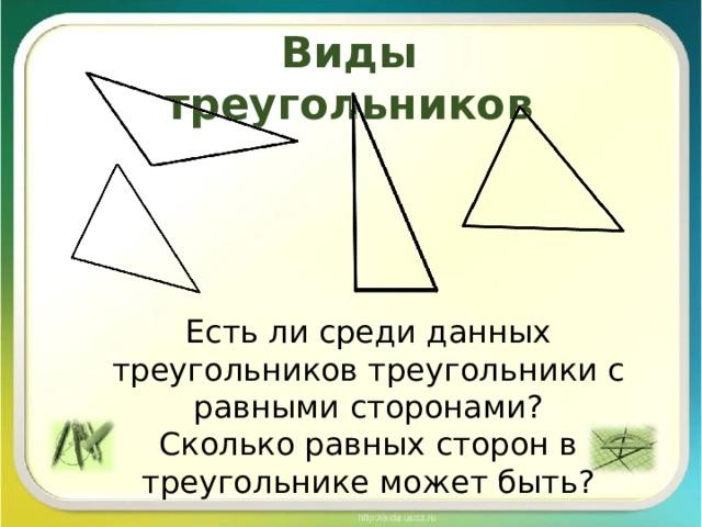 Виды треугольников Есть ли среди данных треугольников треугольники с равными сторонами? Сколько равных сторон в треугольнике может быть?