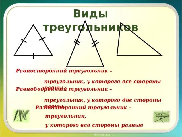 Виды треугольников Равносторонний треугольник –  Равнобедренный треугольник –   Разносторонний треугольник – треугольник, у которого все стороны равны треугольник, у которого две стороны равны  треугольник, у которого все стороны разные
