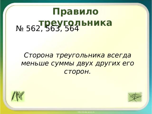 Правило треугольника № 562, 563, 564 Сторона треугольника всегда меньше суммы двух других его сторон.
