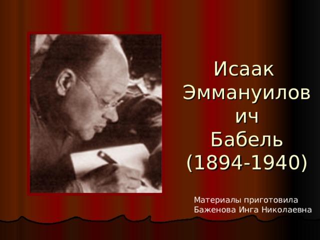 Исаак  Эммануилович  Бабель  (1894-1940) Материалы приготовила Баженова Инга Николаевна