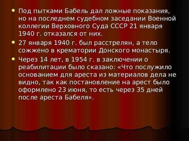 Под пытками Бабель дал ложные показания, но на последнем судебном заседании Военной коллегии Верховного Суда СССР 21 января 1940 г. отказался от них. 27 января 1940 г. был расстрелян, а тело сожжено в крематории Донского монастыря. Через 14 лет, в 1954 г. в заключении о реабилитации было сказано: «Что послужило основанием для ареста из материалов дела не видно, так как постановление на арест было оформлено 23 июня, то есть через 35 дней после ареста Бабеля».