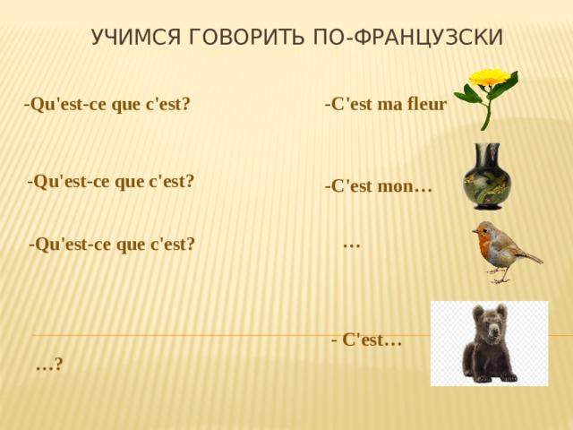 Учимся говорить по-французски -Qu'est-ce que c'est? -С'est ma fleur  -Qu'est-ce que c'est?  -С'est mon…  -Qu'est-ce que c'est?  …  … ?  - С'est…