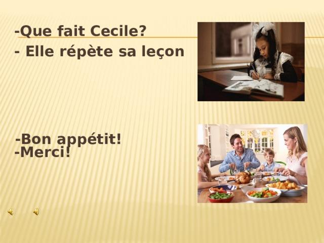 -Que fait Cecile? - Elle répète sa leçon     -Merci!  -Bon appétit!
