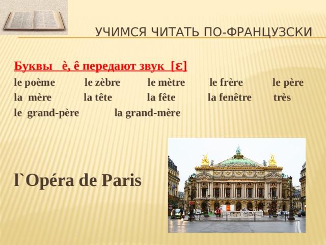 Учимся читать по-французски Буквы è, ê передают звук [ ɛ] le poème le zèbre le mètre le frère le père la mère la tête la fête la fenêtre très le grand-père la grand-mère    l`Op éra de Paris