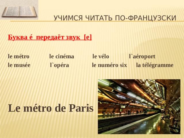 Учимся читать по-французски Буква é передаёт звук [ e]  le métro le cinéma le vélo l`aéroport le musée l`opéra le numéro six la télégramme   Le métro de Paris