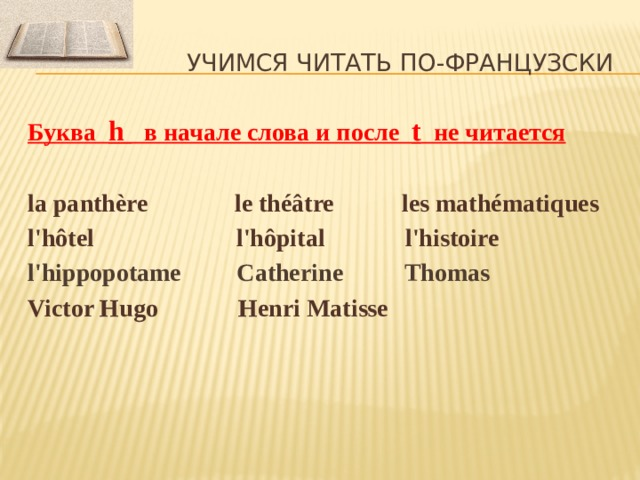 Учимся читать по-французски Буква h в начале слова и после t не читается  la panthère le théâtre les mathématiques l'hôtel l'hôpital l'histoire l'hippopotame Catherine Thomas Victor Hugo Henri Matisse