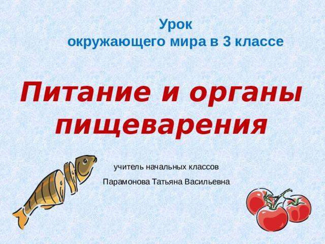Урок окружающего мира в 3 классе Питание и органы пищеварения учитель начальных классов Парамонова Татьяна Васильевна