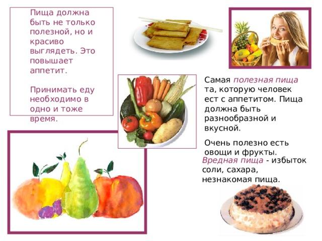 Пища должна быть не только полезной, но и красиво выглядеть. Это повышает аппетит.   Принимать еду необходимо в одно и тоже время.   Самая полезная пища та, которую человек ест с аппетитом. Пища должна быть разнообразной и вкусной. Очень полезно есть овощи и фрукты. Вредная пища - избыток соли, сахара, незнакомая пища.