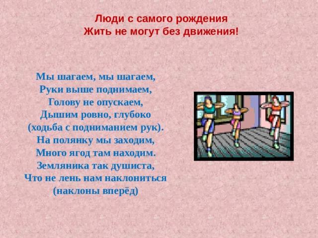 Люди с самого рождения  Жить не могут без движения! Мы шагаем, мы шагаем, Руки выше поднимаем, Голову не опускаем, Дышим ровно, глубоко (ходьба с подниманием рук). На полянку мы заходим, Много ягод там находим. Земляника так душиста, Что не лень нам наклониться (наклоны вперёд)