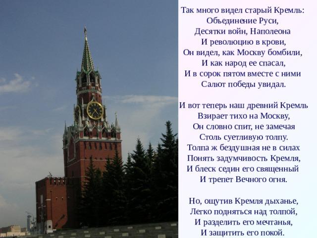 Так много видел старый Кремль:  Объединение Руси,  Десятки войн, Наполеона  И революцию в крови,  Он видел, как Москву бомбили,  И как народ ее спасал,  И в сорок пятом вместе с ними  Салют победы увидал.   И вот теперь наш древний Кремль  Взирает тихо на Москву,  Он словно спит, не замечая  Столь суетливую толпу.  Толпа ж бездушная не в силах  Понять задумчивость Кремля,  И блеск седин его священный  И трепет Вечного огня.   Но, ощутив Кремля дыханье,  Легко подняться над толпой,  И разделить его мечтанья,  И защитить его покой.