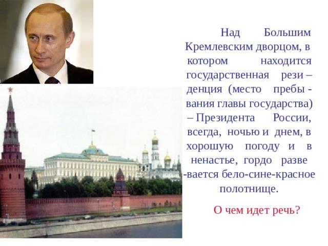 Над Большим Кремлевским дворцом, в котором находится государственная рези –денция (место пребы - вания главы государства) – Президента России, всегда, ночью и днем, в хорошую погоду и в ненастье, гордо разве -вается бело-сине-красное полотнище.  О чем идет речь?
