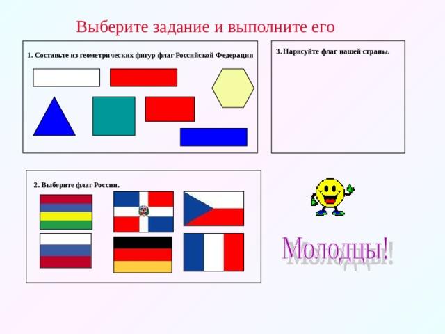 Выберите задание и выполните его 3. Нарисуйте флаг нашей страны. 1. Составьте из геометрических фигур флаг Российской Федерации 2. Выберите флаг России.