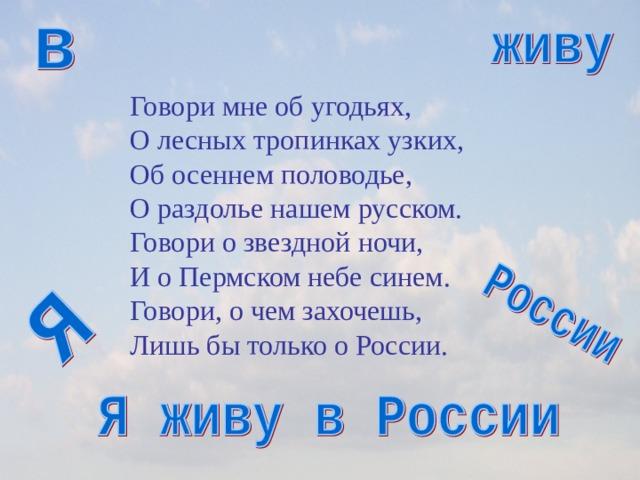Говори мне об угодьях,  О лесных тропинках узких,  Об осеннем половодье,  О раздолье нашем русском.  Говори о звездной ночи,  И о Пермском небе синем.  Говори, о чем захочешь,  Лишь бы только о России.