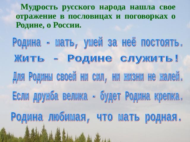 Мудрость русского народа нашла свое отражение в пословицах и поговорках о Родине, о России.