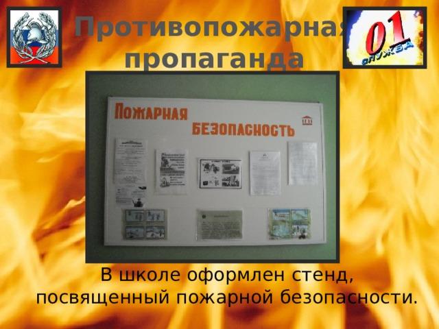 Противопожарная пропаганда  В школе оформлен стенд, посвященный пожарной безопасности.