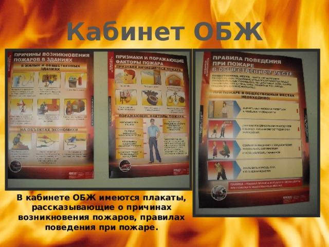 Кабинет ОБЖ В кабинете ОБЖ имеются плакаты, рассказывающие о причинах возникновения пожаров, правилах поведения при пожаре.