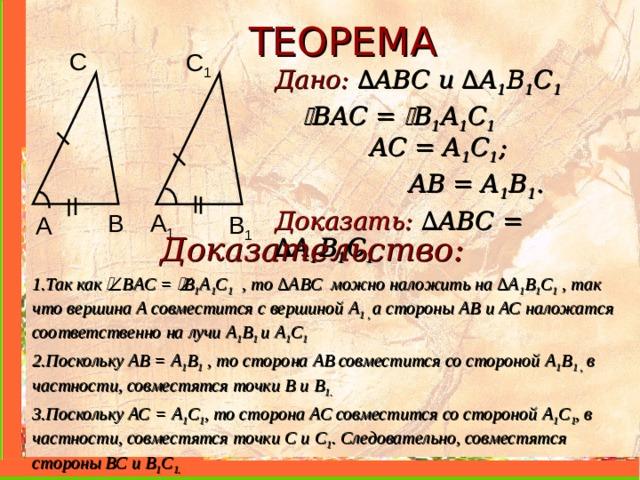 ТЕОРЕМА С C 1 Дано: ∆ ABC и  ∆ A 1 B 1 C 1     В A С =  B 1 A 1 C 1   AC = A 1 C 1 ;   AB = A 1 B 1 . Доказать: ∆ ABC =  ∆ A 1 B 1 C 1  B A 1 B 1 A Доказательство: 1.Так как  В A С =  B 1 A 1 C 1  , то ∆ ABC можно наложить на ∆ A 1 B 1 C 1  , так что вершина А совместится с вершиной A 1 , а стороны АВ и АС наложатся соответственно на лучи A 1 B 1 и  A 1 C 1  2.Поскольку АВ = A 1 B 1 , то сторона АВ совместится со стороной A 1 B 1 , в частности, совместятся точки В и B 1 . 3.Поскольку АС = A 1 C 1 , то сторона АС совместится со стороной A 1 C 1 , в частности, совместятся точки С и C 1 . Следовательно, совместятся стороны ВС и В 1 C 1 .