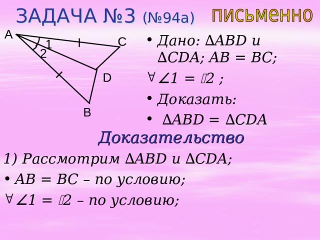 ЗАДАЧА №3 (№94а) A Дано: ∆ ABD u ∆ CDA ; AB = BC;  1 =  2 ;  Доказать: ∆ ABD = ∆ CDA C 1 2 D B Доказательство 1) Рассмотрим ∆ ABD и  ∆ CDA; AB = BC – по условию;  1 =  2 – по условию;