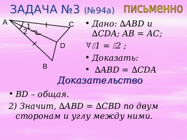 ЗАДАЧА №3 (№94а) A Дано: ∆ ABD u ∆ CDA ; AB = А C;  1 =  2 ; Доказать: ∆ ABD = ∆ CDA C 1 2 D B Доказательство BD – общая. 2) Значит, ∆ ABD = ∆ CBD по двум сторонам и углу между ними.