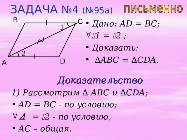 ЗАДАЧА №4 (№95 a ) B C Дано: AD = BC;  1 =  2 ;  Доказать:  ∆ ABC = ∆ CDA. 1 2 D A Доказательство 1) Рассмотрим ∆ ABC и  ∆ CDA;