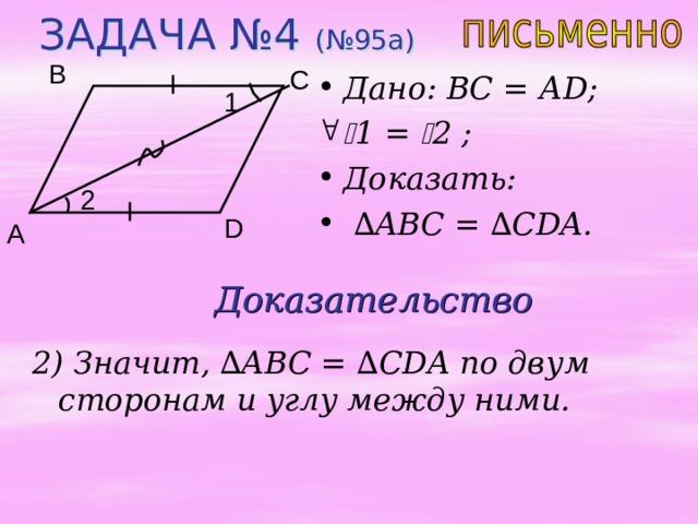 ЗАДАЧА №4 (№95 a ) B C Дано:  ВС = А D;  1 =  2 ;  Доказать: ∆ ABC = ∆ CDA. 1 2 D A Доказательство 2) Значит, ∆ ABC = ∆ CDA по двум сторонам и углу между ними.