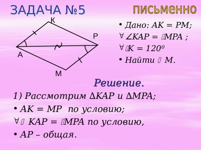 ЗАДАЧА №5 К Дано: AK = PM;  KAP =  MPA ;   K = 120 ⁰ Найти  M . Р A М Решение. 1) Рассмотрим ∆ KAP и  ∆ MPA;