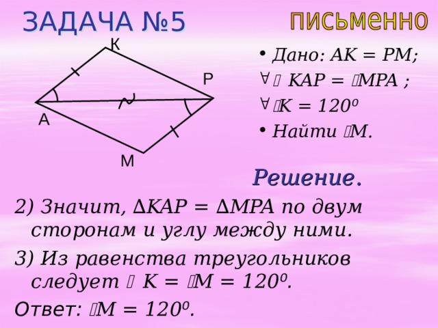 ЗАДАЧА №5 К Дано: AK = PM;  KAP =  MPA ;   K = 120 ⁰ Найти  M . Р A М Решение. 2) Значит, ∆ KAP = ∆ MPA по двум сторонам и углу между ними. 3) Из равенства треугольников следует  K =  M  = 120 ⁰ . Ответ:   M  = 120 ⁰ .