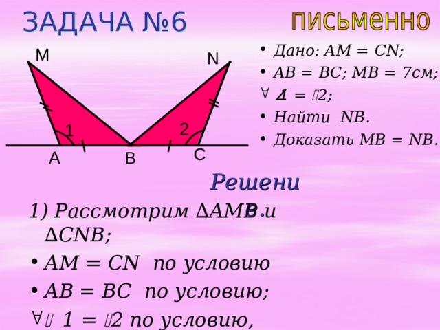 ЗАДАЧА № 6 Дано: AM = CN; AB = BC; MB = 7 см;  1 =  2 ;  Найти NB . Доказать MB = NB. М N 2 1 C В A Решение. 1) Рассмотрим ∆ AMB и  ∆ CNB; AM = CN по условию AB = BC по условию;   1 =  2 по условию,