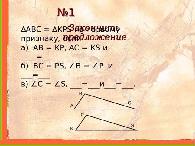 № 1 Закончить предложение ∆ ABC = ∆ KPS по первому признаку, если а) AB = KP, AC = KS и ____=____ б) BC = PS, ∠ B = ∠ P и ___=___ в) ∠ С = ∠ S, ___=___и___=___. B C A P S K